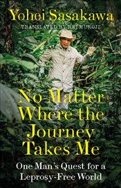 No Matter Where the Journey Takes Me : One Mans Quest for a Leprosy Free World - Sasakawa, Yohei
