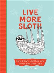 Live More Sloth : Slow Down, Chill Out and Live in the Sloth Lane - Collins, Tim