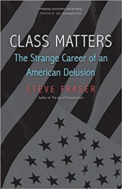 Class Matters : The Strange Career of an American Delusion - Fraser, Steve