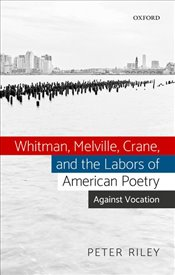 Whitman, Melville, Crane, and the Labors of American Poetry : Against Vocation - Riley, Peter