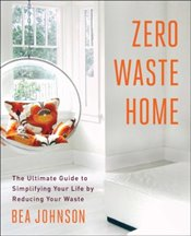 Zero Waste Home : The Ultimate Guide to Simplifying Your Life by Reducing Your Waste - Johnson, Bea