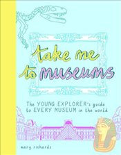 Take Me To Museums : The Young Explorers Guide to Every Museum in the World - Richards, Mary