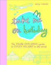 Take Me On Holiday : The Young Explorers Guide to Every Holiday in the World   - Richards, Mary