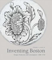 Inventing Boston : Design, Production, and Consumption, 1680–1720 - Cooke, Edward