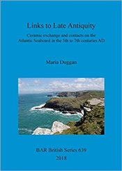 Links to Late Antiquity: Ceramic exchange and contacts on the Atlantic Seaboard in the 5th to 7th ce - Duggan, Maria