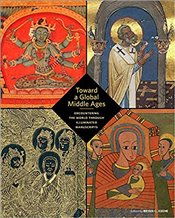 Toward a Global Middle Ages : Encountering the World through Illuminated Manuscripts - Keene, Bryan C.