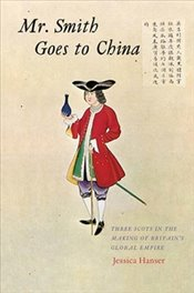 Mr. Smith Goes to China : Three Scots in the Making of Britain's Global Empire - Hanser, Jessica