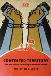 Contested Territory : Dien Bien Phu and the Making of Northwest Vietnam - Lentz, Christian C.