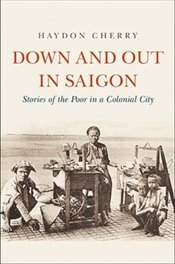 Down and Out in Saigon : Stories of the Poor in a Colonial City - Cherry, Haydon