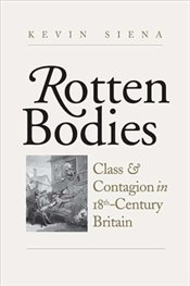 Rotten Bodies : Class and Contagion in Eighteenth-Century Britain - Siena, Kevin
