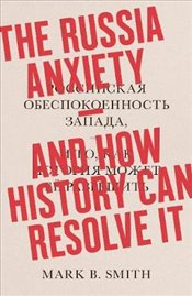 Russia Anxiety : And How History Can Resolve It - Smith, Mark B.