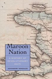 Maroon Nation : A History of Revolutionary Haiti - Gonzalez, Johnhenry