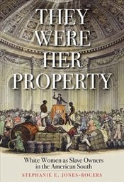 They Were Her Property : White Women as Slave Owners in the American South - Jones Rogers, Stephanie E.