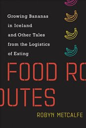Food Routes : Growing Bananas in Iceland and Other Tales from the Logistics of Eating - Metcalfe, Robyn S.