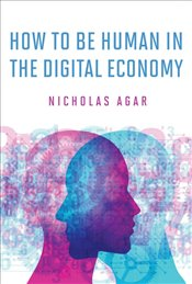 How to Be Human in the Digital Economy - Agar, Nicholas