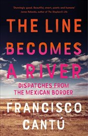 Line Becomes a River : Dispatches from the Mexican Border - Cantu, Francisco