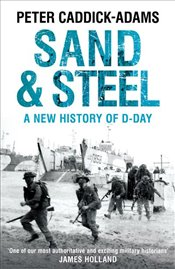 Sand and Steel a New History of D-Day - Caddick-Adams, Peter