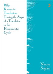 Bilge Karasu in Translation : Tracing the Steps of a Translator in the Hermeneutic Cycle  - Sağlam, Naciye