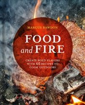 Food and Fire : Create Bold Dishes With 65 Recipes to Cook Outdoors - Bawdon, Marcus