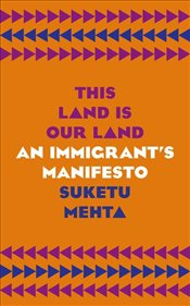 This Land Is Our Land : An Immigrants Manifesto - Mehta, Suketu
