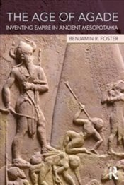 Age of Agade : Inventing Empire in Ancient Mesopotamia - Foster, Benjamin R.