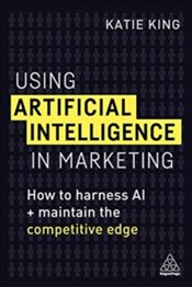 Using Artificial Intelligence in Marketing : How to Harness AI and Maintain the Competitive Edge - King, Katie