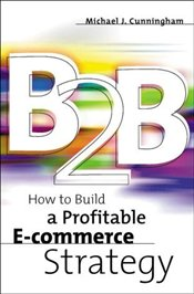 B2B : How to Build a Profitable E-Commerce Strategy - Cunningham, Michael J.