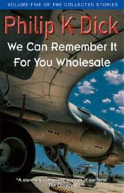 We Can Remember It For You Wholesale : Collected Stories 5 - Dick, Philip K.