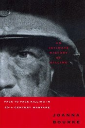 Intimate History of Killing : Face to Face Killing in the 20th Century Warfare - Bourke, Joanna