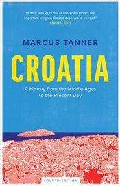 Croatia : A History from the Middle Ages to the Present Day - Tanner, Marcus