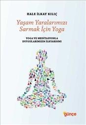 Yaşam Yaralarımızı Sarmak İçin Yoga : Yoga ve Meditasyonla Duygularımızın İlk Yardımı - Kılıç, Hale İlkay