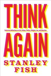 Think Again : Contrarian Reflections on Life, Culture, Politics, Religion, Law, and Education - Fish, Stanley