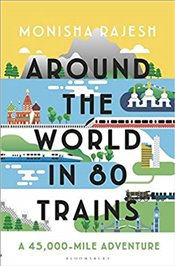Around the World in 80 Trains : A 45,000 Mile Adventure - Rajesh, Monisha