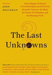 Last Unknowns: Deep, Elegant, Profound Unanswered Questions About the Universe, the Mind, the Future - Brockman, John