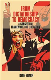 From Dictatorship to Democracy : A Conceptual Framework for Liberation - Sharp, Gene