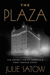 Plaza : The Secret Life of Americas Most Famous Hotel - Satow, Julie