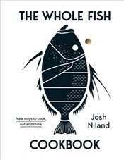 Whole Fish Cookbook : New Ways to Cook, Eat and Think - Niland, Josh