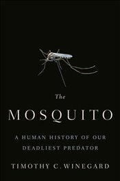 Mosquito : A Human History of Our Deadliest Predator - Winegard, Timothy C.