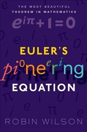 Eulers Pioneering Equation : The Most Beautiful Theorem in Mathematics - Wilson, Robin