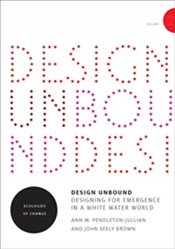 Design Unbound : Designing for Emergence in a White Water World : Ecologies of Change : Volume 2 - Brown, John Seely