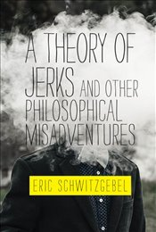 Theory of Jerks and Other Philosophical Misadventures - Schwitzgebel, Eric