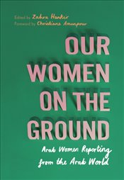 Our Women on the Ground : Arab Women Reporting from the Arab World - Hankir, Zahra
