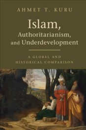 Islam, Authoritarianism, and Underdevelopment : A Global and Historical Comparison - Kuru, Ahmet T.