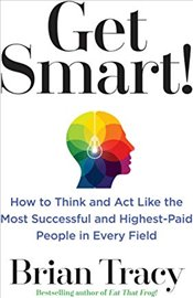 Get Smart! : How to Think and Act Like the Most Successful and Highest-Paid People in Every Field - Tracy, Brian