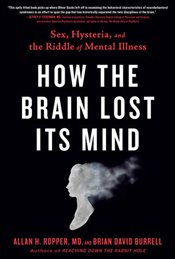 How the Brain Lost Its Mind : Sex, Hysteria, and the Riddle of Mental Illness - Burrell, Brian