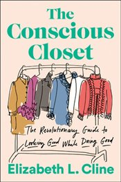 Conscious Closet : The Revolutionary Guide to Looking Good While Doing Good - Cline, Elizabeth L.