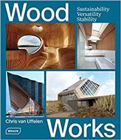 Wood Works : Sustainability, Versatility, Stability - Van Uffelen, Chris