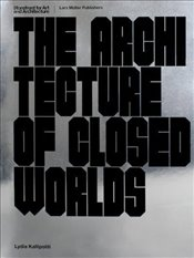 Architecture of Closed Worlds : Or, What Is the Power of Shit? - Kallipoliti, Lydia