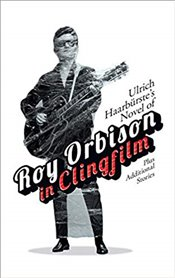 Ulrich Haarbürstes Novel of Roy Orbison in Clingfilm : Plus additional stories - Haarbürste, Ulrich