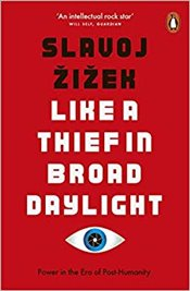 Like A Thief In Broad Daylight: Power In The Era Of Post-Humanity - Zizek, Slavoj